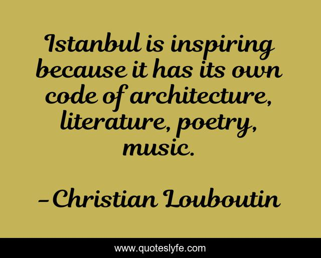 Istanbul is inspiring because it has its own code of architecture, literature, poetry, music.