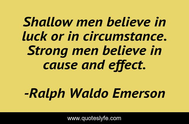 Shallow men believe in luck or in circumstance. Strong men believe in cause and effect.