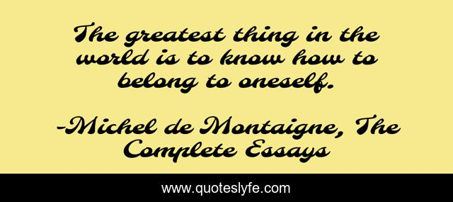 The greatest thing in the world is to know how to belong to oneself.
