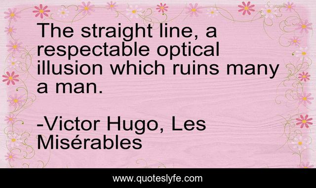 The straight line, a respectable optical illusion which ruins many a man.