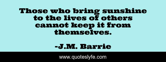 Those who bring sunshine to the lives of others cannot keep it from themselves.