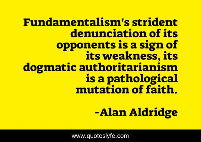 Fundamentalism's strident denunciation of its opponents is a sign of its weakness, its dogmatic authoritarianism is a pathological mutation of faith.