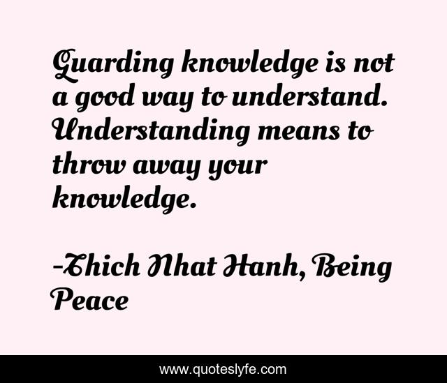 Guarding knowledge is not a good way to understand. Understanding means to throw away your knowledge.