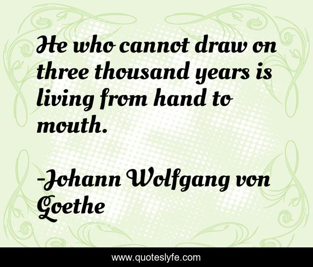 He who cannot draw on three thousand years is living from hand to mouth.