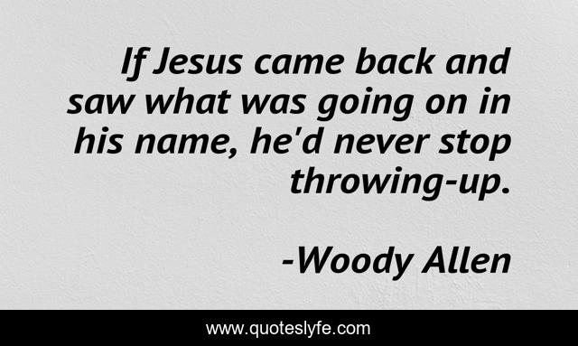 If Jesus came back and saw what was going on in his name, he'd never stop throwing-up.
