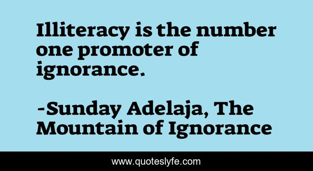 Illiteracy is the number one promoter of ignorance.