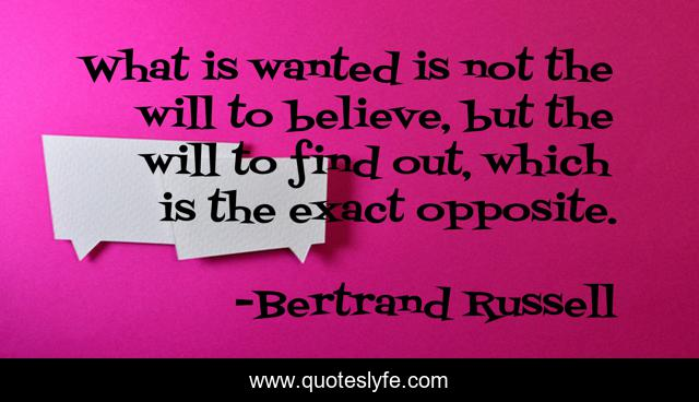 What is wanted is not the will to believe, but the will to find out, which is the exact opposite.