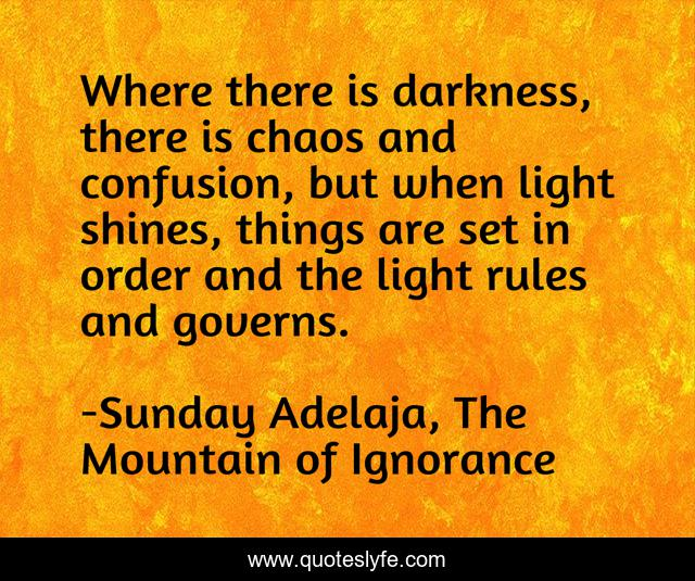 Where there is darkness, there is chaos and confusion, but when light shines, things are set in order and the light rules and governs.