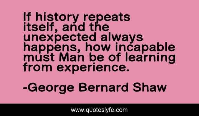 If history repeats itself, and the unexpected always happens, how incapable must Man be of learning from experience.