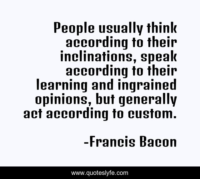 People usually think according to their inclinations, speak according to their learning and ingrained opinions, but generally act according to custom.