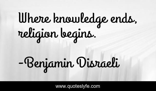Where knowledge ends, religion begins.
