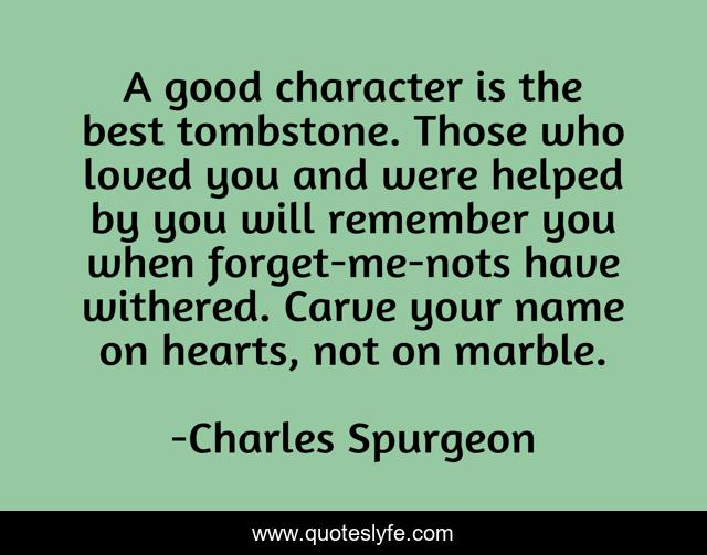 A good character is the best tombstone. Those who loved you and were helped by you will remember you when forget-me-nots have withered. Carve your name on hearts, not on marble.