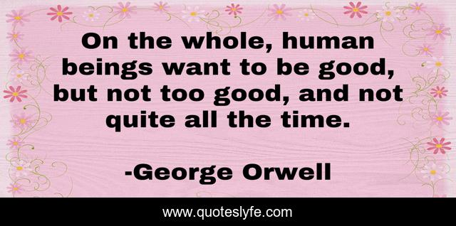 On the whole, human beings want to be good, but not too good, and not quite all the time.