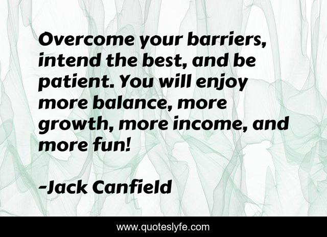 Overcome your barriers, intend the best, and be patient. You will enjoy more balance, more growth, more income, and more fun!