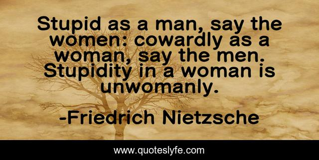 Stupid as a man, say the women: cowardly as a woman, say the men. Stupidity in a woman is unwomanly.