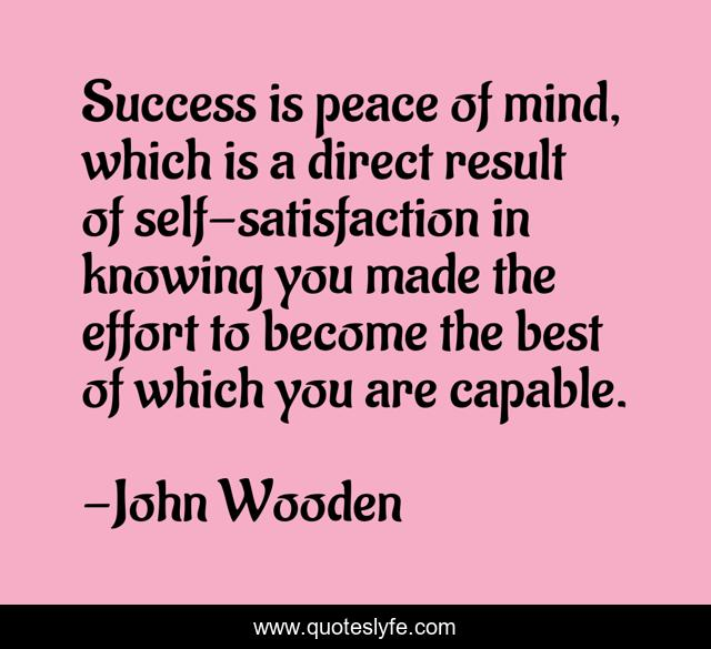 Success is peace of mind, which is a direct result of self-satisfaction in knowing you made the effort to become the best of which you are capable.