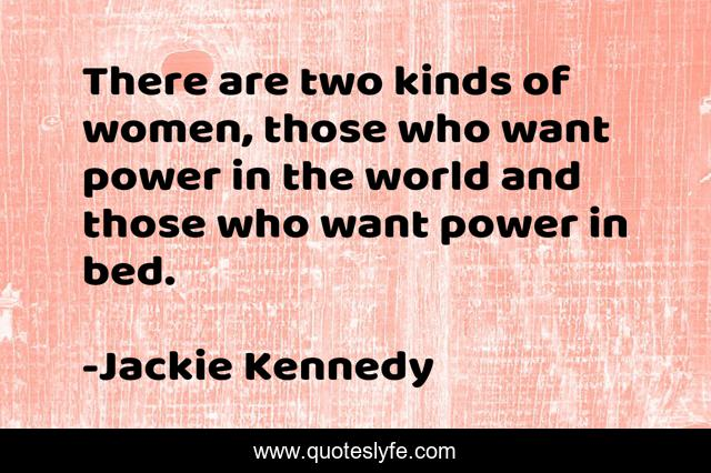 There are two kinds of women, those who want power in the world and those who want power in bed.