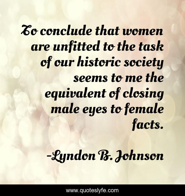 To conclude that women are unfitted to the task of our historic society seems to me the equivalent of closing male eyes to female facts.