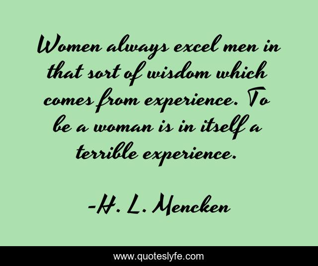 Women always excel men in that sort of wisdom which comes from experience. To be a woman is in itself a terrible experience.