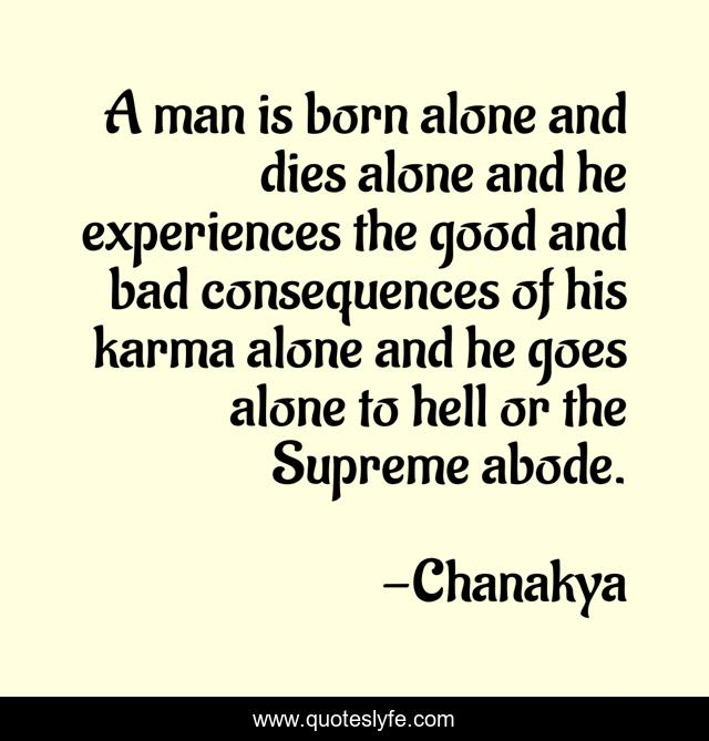 A man is born alone and dies alone and he experiences the good and bad consequences of his karma alone and he goes alone to hell or the Supreme abode.