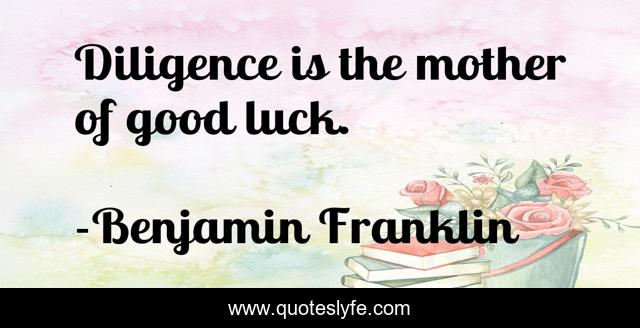 Diligence is the mother of good luck.