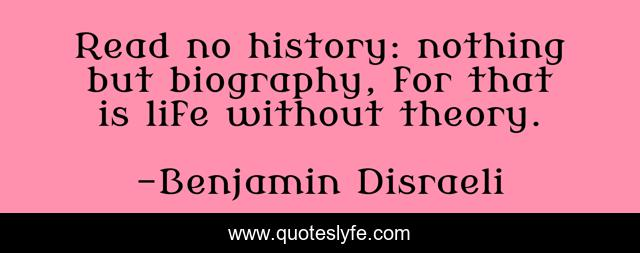 Read no history: nothing but biography, for that is life without theory.