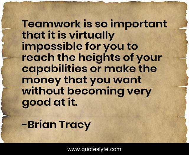 Teamwork is so important that it is virtually impossible for you to reach the heights of your capabilities or make the money that you want without becoming very good at it.
