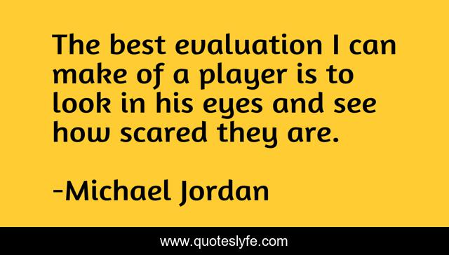 The best evaluation I can make of a player is to look in his eyes and see how scared they are.