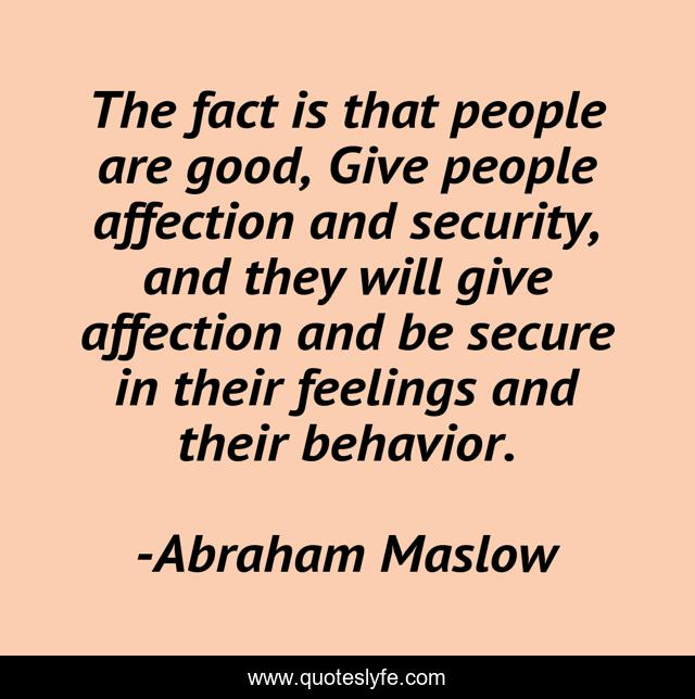 The fact is that people are good, Give people affection and security, and they will give affection and be secure in their feelings and their behavior.
