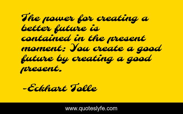 The power for creating a better future is contained in the present moment: You create a good future by creating a good present.