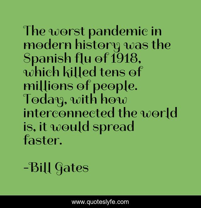 The worst pandemic in modern history was the Spanish flu of 1918, which killed tens of millions of people. Today, with how interconnected the world is, it would spread faster.