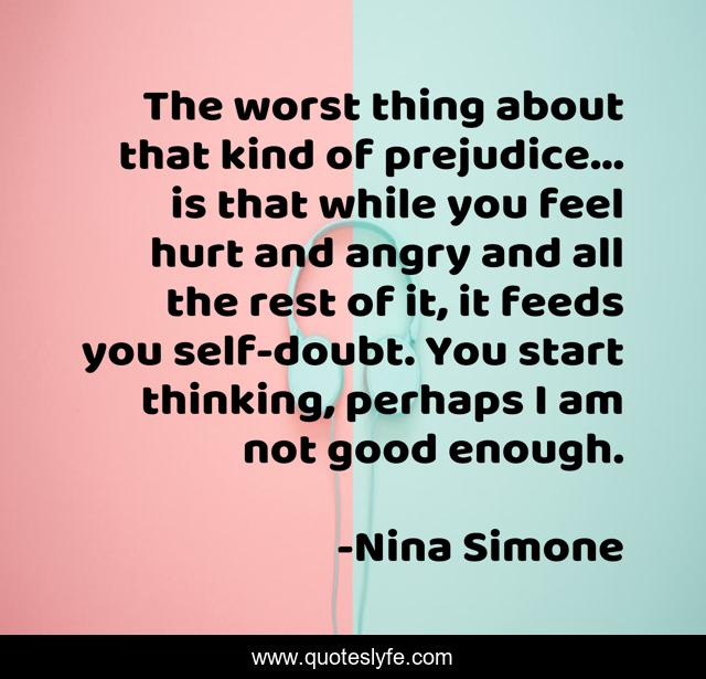 The worst thing about that kind of prejudice... is that while you feel hurt and angry and all the rest of it, it feeds you self-doubt. You start thinking, perhaps I am not good enough.
