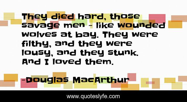 They died hard, those savage men - like wounded wolves at bay. They were filthy, and they were lousy, and they stunk. And I loved them.