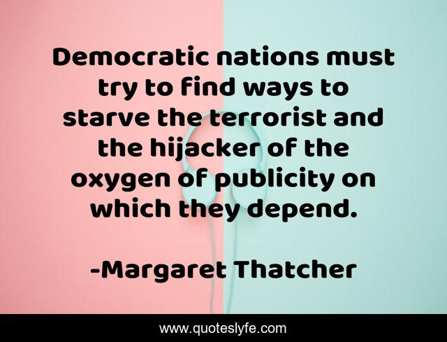 Democratic nations must try to find ways to starve the terrorist and the hijacker of the oxygen of publicity on which they depend.