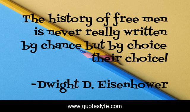 The history of free men is never really written by chance but by choice their choice!