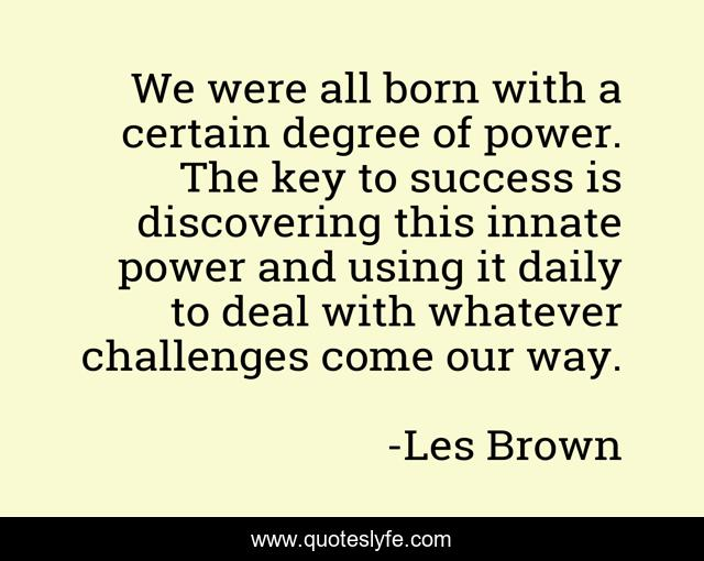 We were all born with a certain degree of power. The key to success is discovering this innate power and using it daily to deal with whatever challenges come our way.