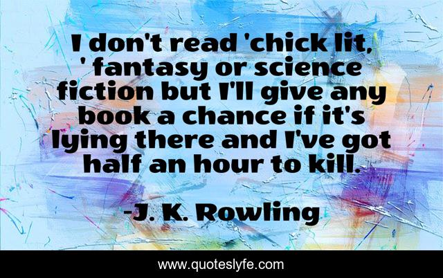 I don't read 'chick lit, ' fantasy or science fiction but I'll give any book a chance if it's lying there and I've got half an hour to kill.