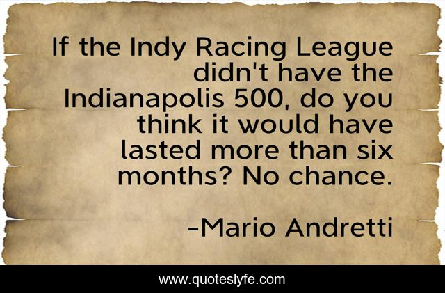 If the Indy Racing League didn't have the Indianapolis 500, do you think it would have lasted more than six months? No chance.