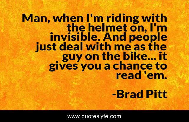 Man, when I'm riding with the helmet on, I'm invisible. And people just deal with me as the guy on the bike... it gives you a chance to read 'em.