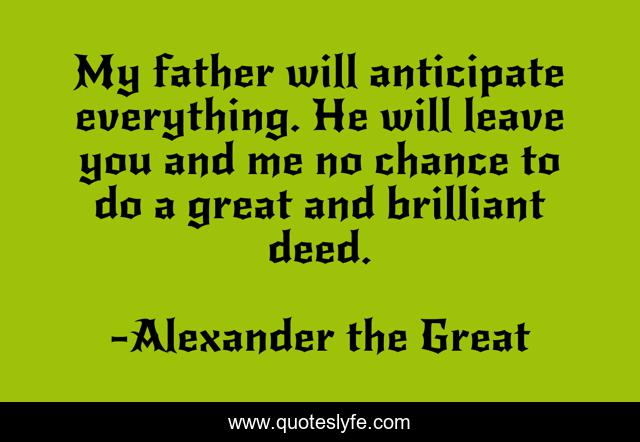 My father will anticipate everything. He will leave you and me no chance to do a great and brilliant deed.