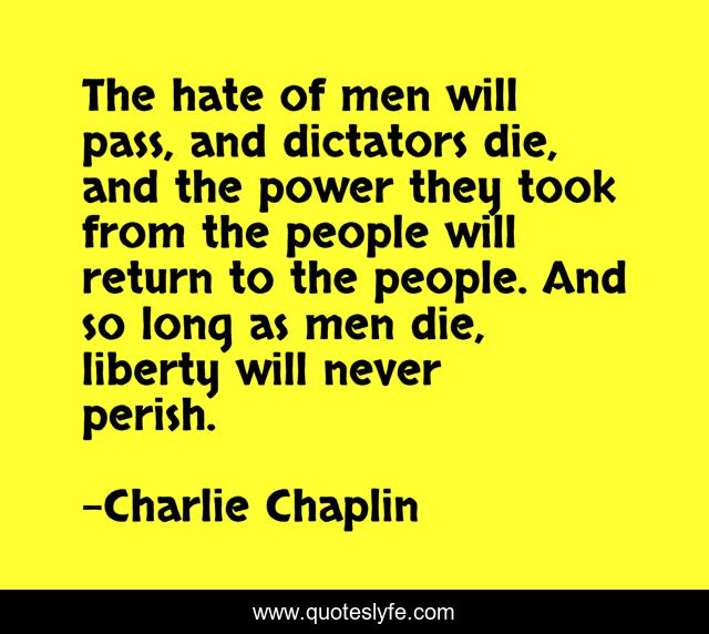 The hate of men will pass, and dictators die, and the power they took from the people will return to the people. And so long as men die, liberty will never perish.