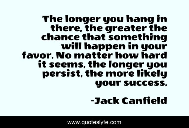The longer you hang in there, the greater the chance that something will happen in your favor. No matter how hard it seems, the longer you persist, the more likely your success.