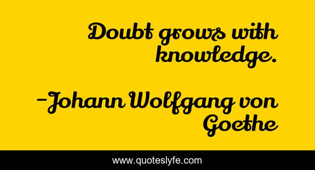 Doubt grows with knowledge.