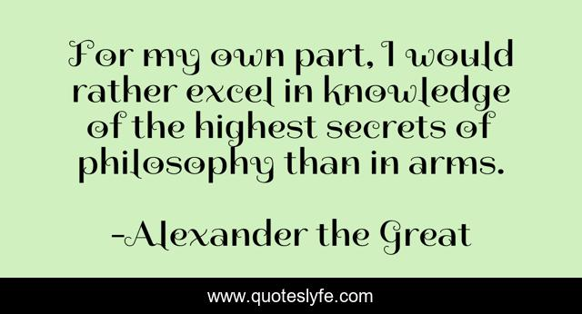 For my own part, I would rather excel in knowledge of the highest secrets of philosophy than in arms.