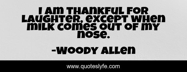 I am thankful for laughter, except when milk comes out of my nose.