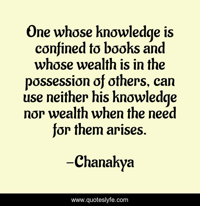 One whose knowledge is confined to books and whose wealth is in the possession of others, can use neither his knowledge nor wealth when the need for them arises.