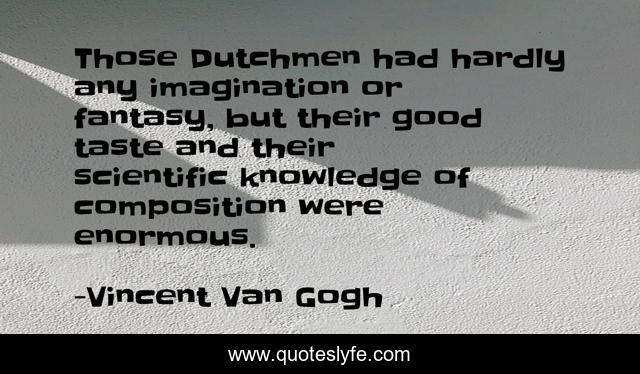 Those Dutchmen had hardly any imagination or fantasy, but their good taste and their scientific knowledge of composition were enormous.