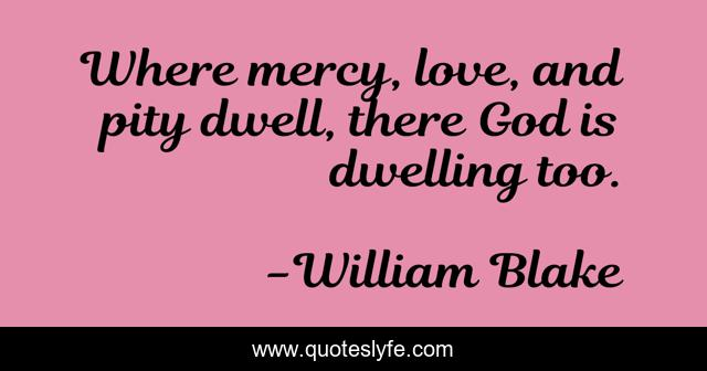 Where mercy, love, and pity dwell, there God is dwelling too.