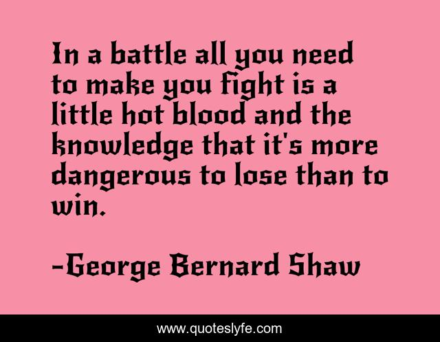 In a battle all you need to make you fight is a little hot blood and the knowledge that it's more dangerous to lose than to win.