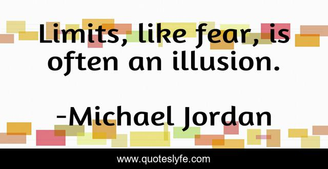 Limits, like fear, is often an illusion.